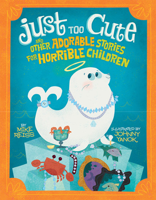 Just Too Cute!: And Other Tales of Adorable Animals for Horrible Children