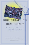 Bootstrapping Democracy: Transforming Local Governance and Civil Society in Brazil