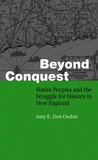 Beyond Conquest: Native Peoples and the Struggle for History in New England