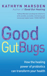 Good Gut Bugs: How the healing powers of probiotics can transform your health