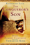 The Conqueror's Son: Duke Robert Curthose: Thwarted King