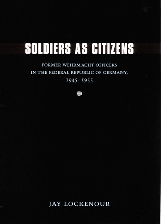 Soldiers as Citizens: Former Wehrmacht Officers in the Federal Republic of Germany, 1945-1955