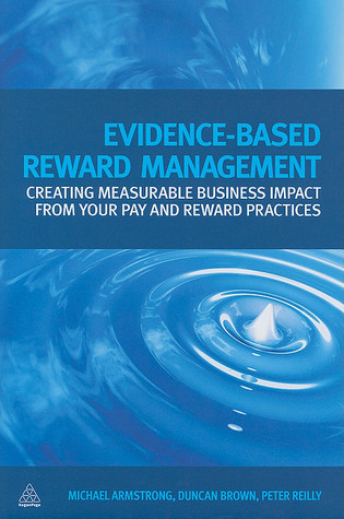 Evidence Based Reward Management: Creating Measurable Business Impact from Your Pay and Reward Practices