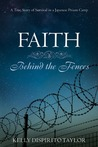 Faith: Behind The Fences:  A True Story Of Survival In A Japanese Prison Camp