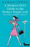 A Modern Girl's Guide to the Perfect Single Life: How to Master Singledom - and Love it!