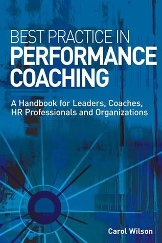 Best Practice in Performance Coaching: A Handbook for Leaders, Coaches, HR Professionals and Organizations