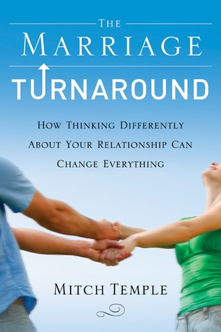 The Marriage Turnaround: How Thinking Differently About Your Relationship Can Change Everything
