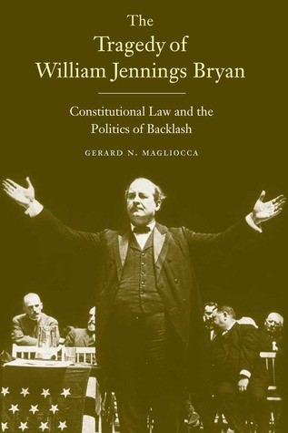 The Tragedy of William Jennings Bryan by Gerard N. Magliocca