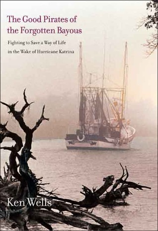 The Good Pirates of the Forgotten Bayous: Fighting to Save a Way of Life in the Wake of Hurricane Katrina