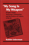 My Song Is My Weapon: People's Songs, American Communism, and the Politics of Culture, 1930-50