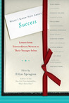 What I Know Now About Success: Letters from Extraordinary Women to Their Younger Selves