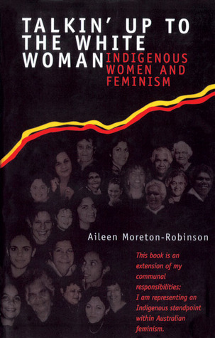 Talkin' Up to the White Woman by Aileen Moreton-Robinson
