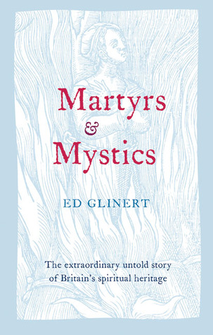 Martyrs & Mystics: The Extraordinary Untold Story of Britain's Spiritual Heritage