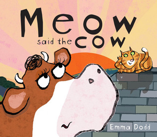 Meow Said the Cow by Emma Dodd