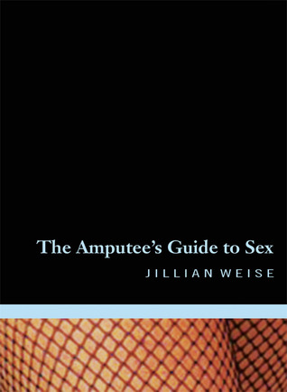 The Amputee's Guide to Sex by Jillian Weise
