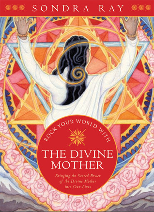 Rock Your World with the Divine Mother: Bringing the Sacred Power of the Divine Mother into Our Lives
