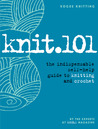 Knit.101: The Indispensable Self-Help Guide to Knitting and Crochet