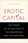 Erotic Capital: The Power of Attraction in the Boardroom and the Bedroom