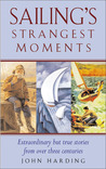 Sailing's Strangest Moments: Extraordinary But True Tales from Over 900 Years of Sailing