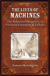 The Lives of Machines: The Industrial Imaginary in Victorian Literature and Culture