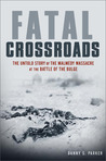 Fatal Crossroads: The Untold Story of the Malmédy Massacre at the Battle of the Bulge