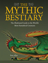 The Mythic Bestiary: The Illustrated Guide to the World's Most Fantastical Creatures
