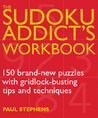 The Sudoku Addict's Workbook: 150 Brand-New Puzzles with Gridlock-Busting Tips and Techniques