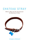 Chateau Stray: Where a Man and His Dog Discover the Meaning of Home