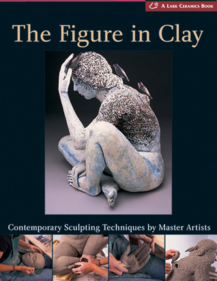 The Figure in Clay: Contemporary Sculpting Tehniques by Master Artists
