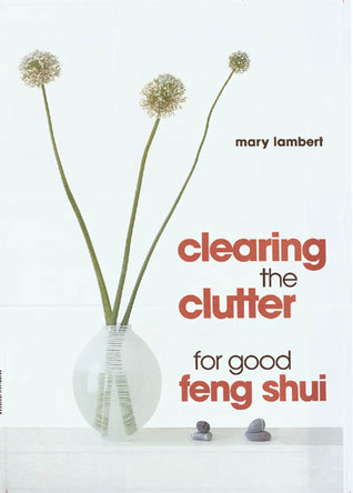 Clearing the Clutter for Good Feng Shui by Mary  Lambert