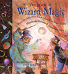 The Book of Wizard Magic: In Which the Apprentice Finds Marvelous Magic Tricks, Mystifying Illusions & Astonishing Tales