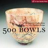 500 Bowls: Contemporary Explorations of a Timeless Design (500 Series)