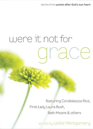 Were It Not For Grace: Stories From Women After God's Own Heart; Featuring Condoleezza Rice, First Lady Laura Bush, Beth Moore & Others