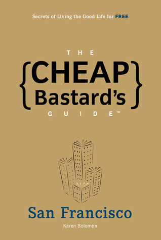 The Cheap Bastard's Guide to San Francisco: Secrets of Living the Good Life--for Free!