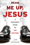 Beam Me Up, Jesus: A Heathen's Guide to the Rapture