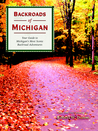 Backroads of Michigan: Your Guide to Wild and Scenic Backroad Adventures in Michigan, Wisconsin, Illinois, and Indiana