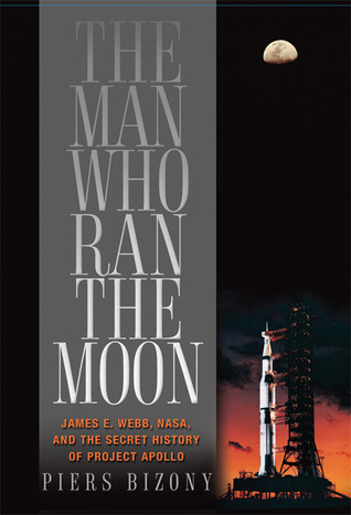The Man Who Ran the Moon: James E. Webb, NASA, and the Secret History of Project Apollo