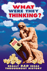 What Were They Thinking?: Really Bad Ideas Throughout History