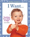 Baby Fingers™: I Want . . .: Teaching Your Baby to Sign