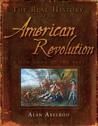 The Real History of the American Revolution by Alan Axelrod