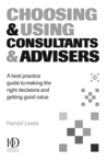 Choosing and Using Consultants and Advisers: A Best Practice Guide to Making the Right Decisions and Getting Good Value