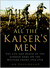 All the Kaiser's Men: The Life and Death of the German Army on the Western Front 1914-1918