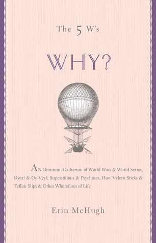 The 5 W's: Why?: An Omnium-Gatherum of World Wars  World Series, Superstitions  Psychoses, the Tooth Fairy Rule  Turkey City Lexicon  Other of Life's Wherefores