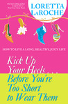 Kick Up Your Heels...Before You're Too Short To Wear Them: How to Live a Long, Healthy, Juicy Life
