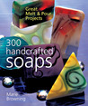 300 Handcrafted Soaps: Great Melt  Pour Projects