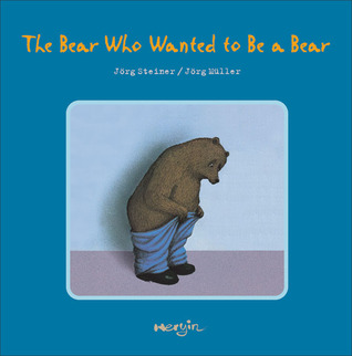 The Bear Who Wanted to Be a Bear by Jörg Steiner