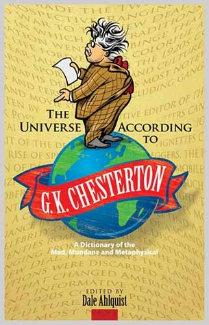The Universe According to G.K. Chesterton: A Dictionary of the Mad, Mundane and Metaphysical