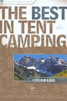 The Best in Tent Camping: Colorado: A Guide for Car Campers Who Hate RVs, Concrete Slabs, and Loud Portable Stereos
