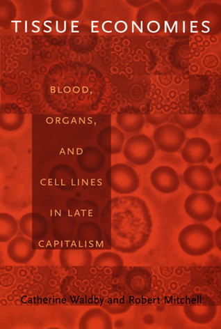 Tissue Economies: Blood, Organs, and Cell Lines in Late Capitalism