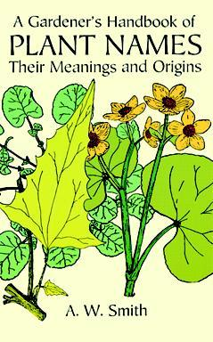 A Gardener's Handbook of Plant Names: Their Meanings and Origins